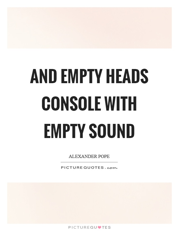 And empty heads console with empty sound Picture Quote #1