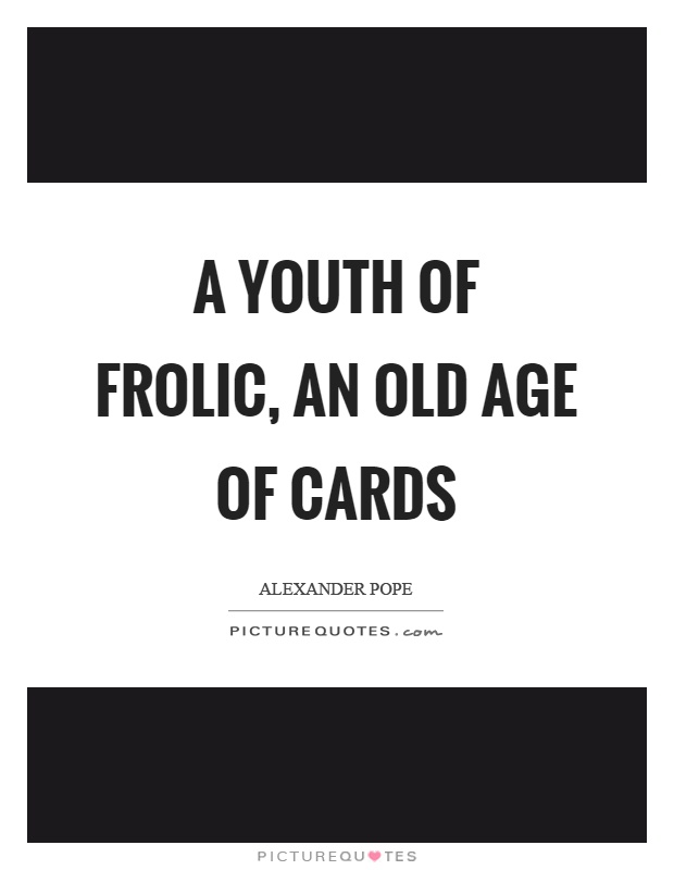 A youth of frolic, an old age of cards Picture Quote #1