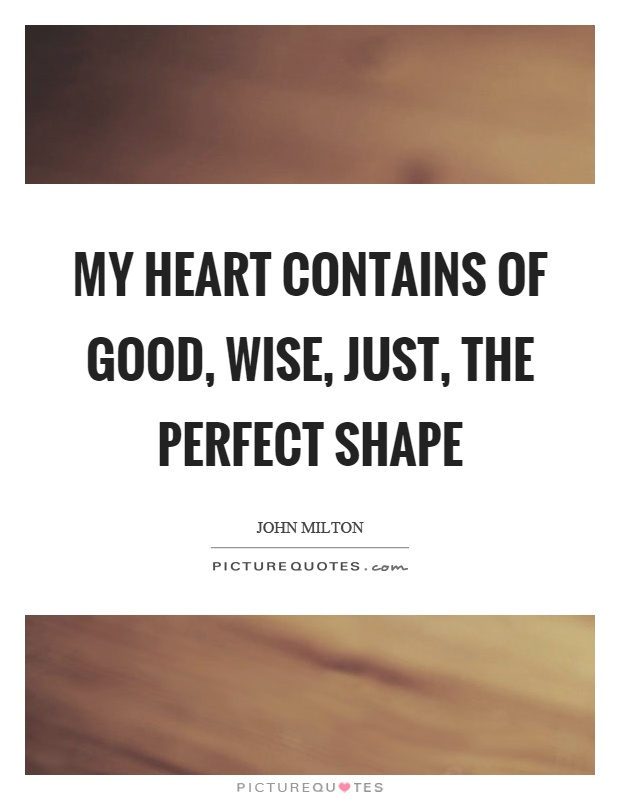 My heart contains of good, wise, just, the perfect shape Picture Quote #1