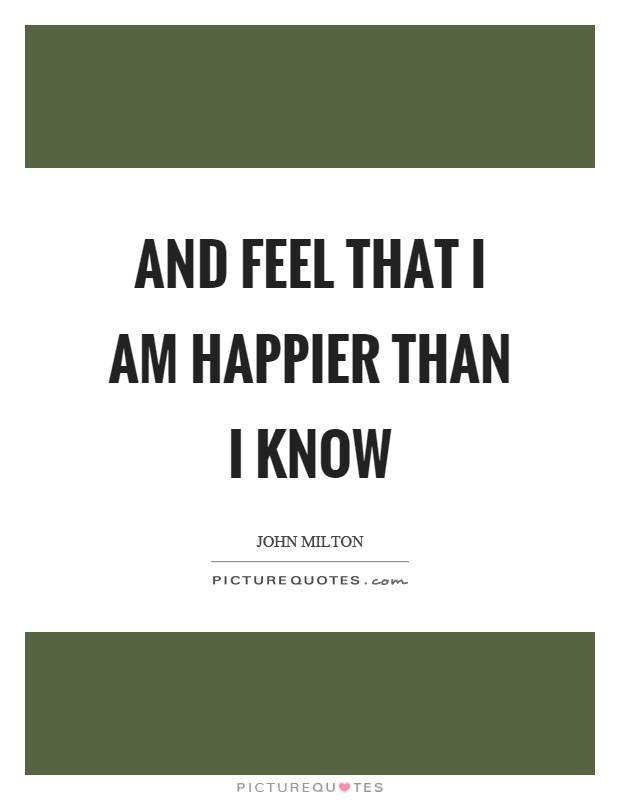 And feel that I am happier than I know Picture Quote #1