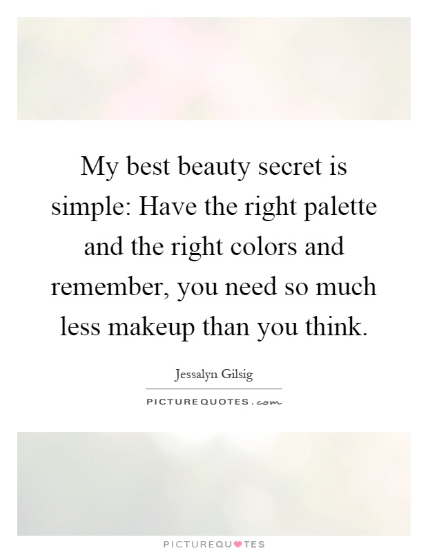 My best beauty secret is simple: Have the right palette and the right colors and remember, you need so much less makeup than you think Picture Quote #1