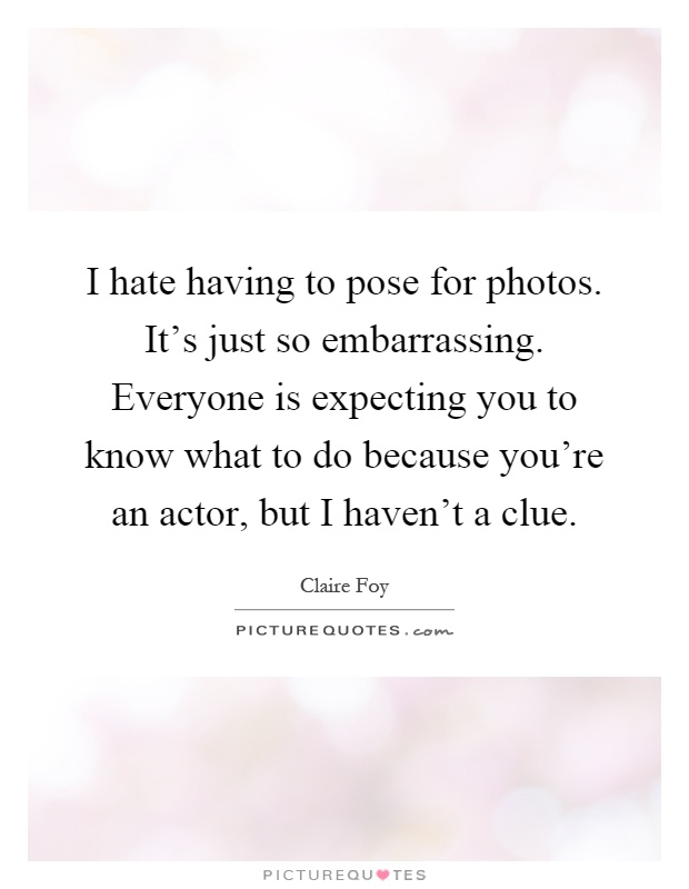 I hate having to pose for photos. It's just so embarrassing. Everyone is expecting you to know what to do because you're an actor, but I haven't a clue Picture Quote #1