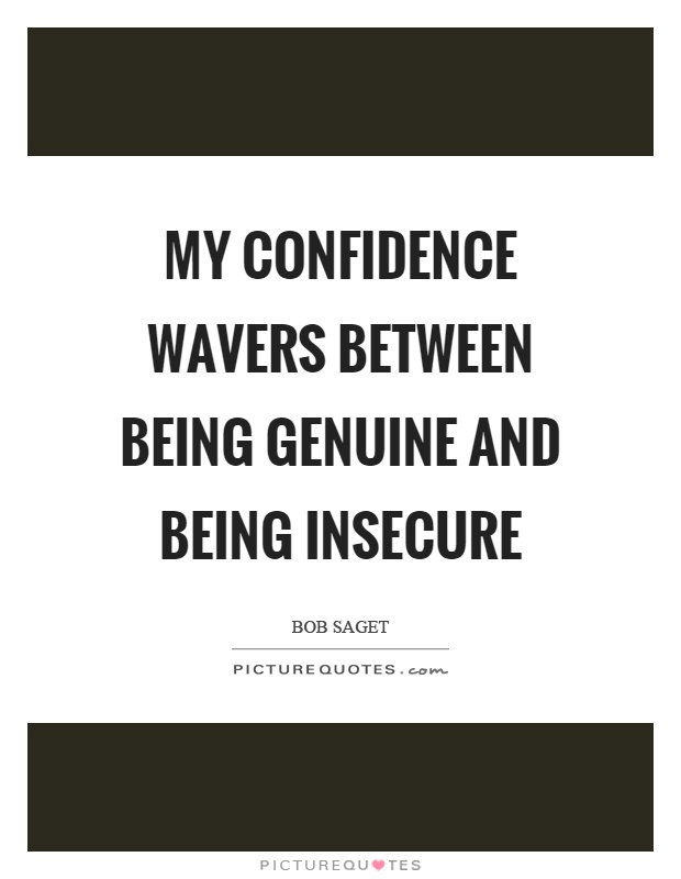 My confidence wavers between being genuine and being insecure Picture Quote #1