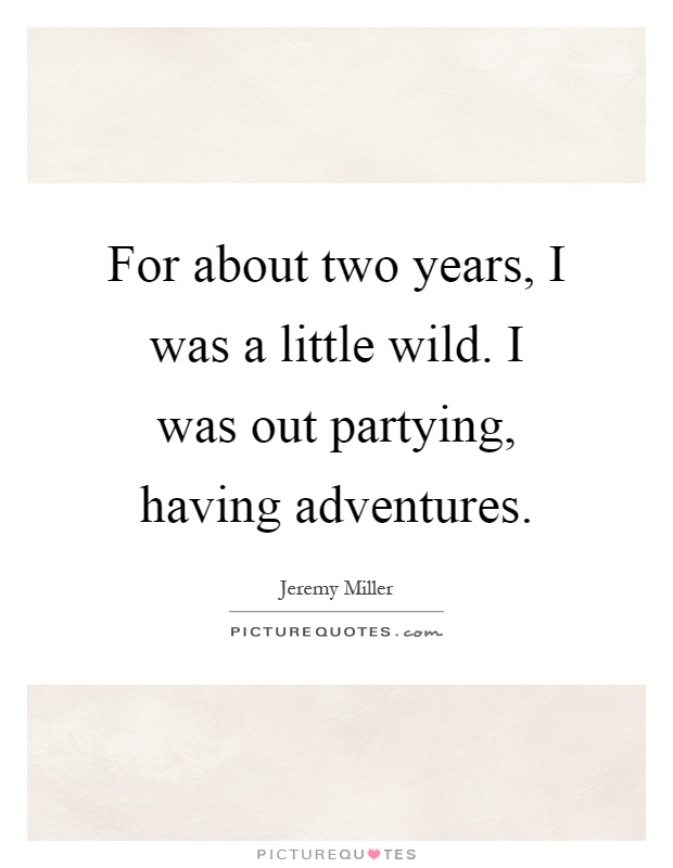 For about two years, I was a little wild. I was out partying, having adventures Picture Quote #1
