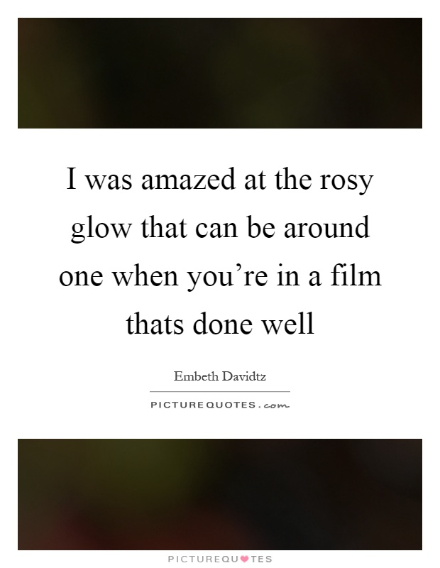 I was amazed at the rosy glow that can be around one when you're in a film thats done well Picture Quote #1