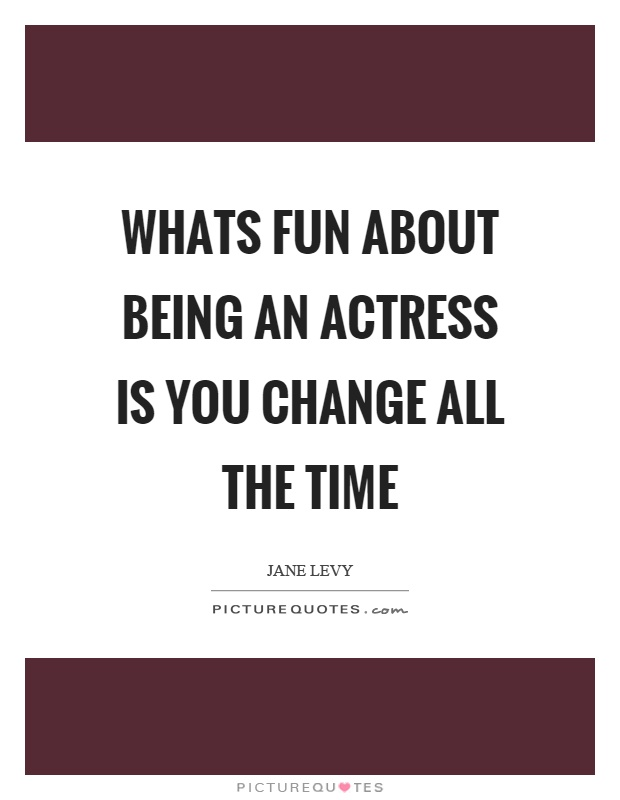Whats fun about being an actress is you change all the time Picture Quote #1
