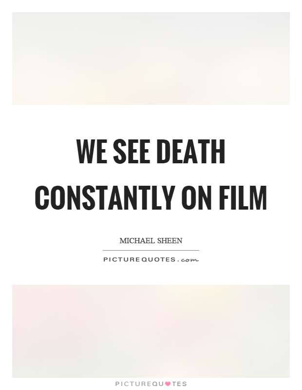We see death constantly on film Picture Quote #1