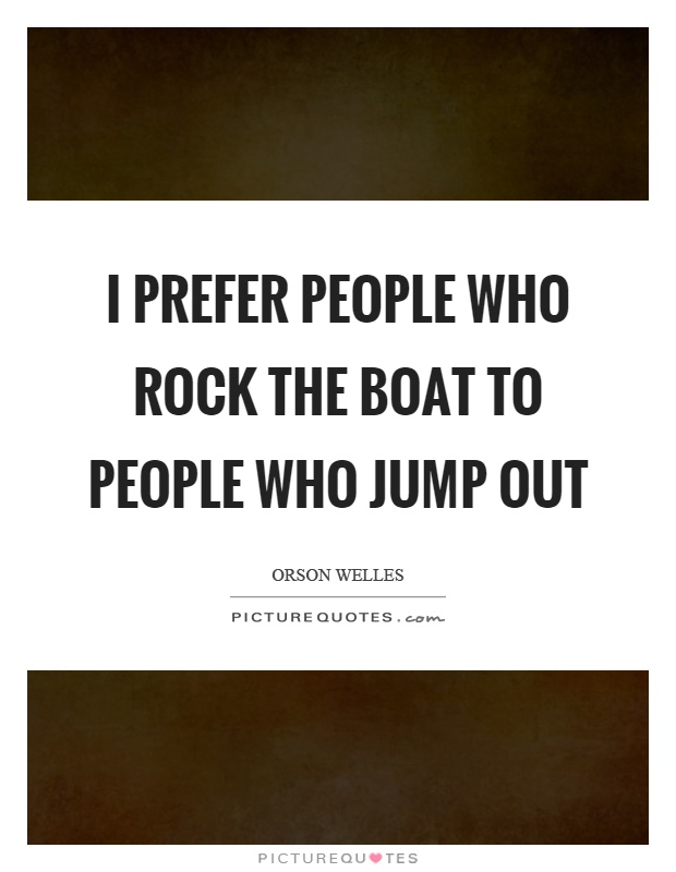 I prefer people who rock the boat to people who jump out Picture Quote #1