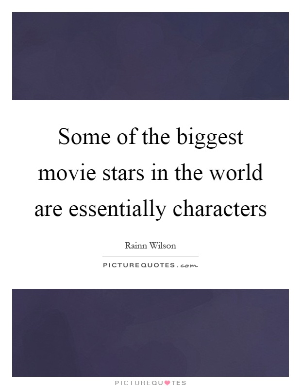Some of the biggest movie stars in the world are essentially characters Picture Quote #1