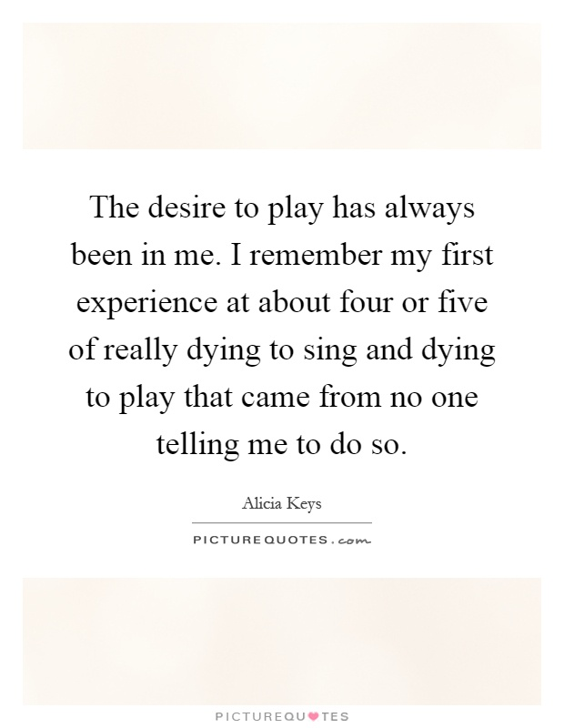 The desire to play has always been in me. I remember my first experience at about four or five of really dying to sing and dying to play that came from no one telling me to do so Picture Quote #1
