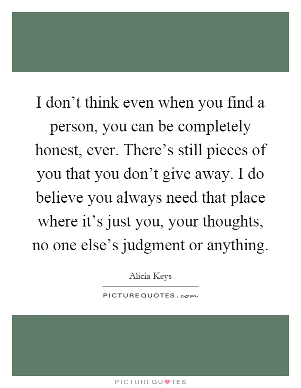 I don't think even when you find a person, you can be completely honest, ever. There's still pieces of you that you don't give away. I do believe you always need that place where it's just you, your thoughts, no one else's judgment or anything Picture Quote #1