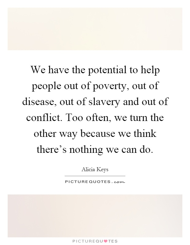 We have the potential to help people out of poverty, out of disease, out of slavery and out of conflict. Too often, we turn the other way because we think there's nothing we can do Picture Quote #1