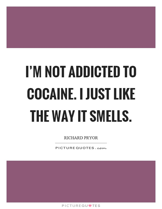 I'm not addicted to cocaine. I just like the way it smells Picture Quote #1