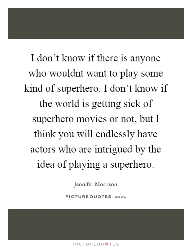 I don't know if there is anyone who wouldnt want to play some kind of superhero. I don't know if the world is getting sick of superhero movies or not, but I think you will endlessly have actors who are intrigued by the idea of playing a superhero Picture Quote #1