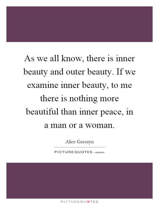 As we all know, there is inner beauty and outer beauty. If we examine inner beauty, to me there is nothing more beautiful than inner peace, in a man or a woman Picture Quote #1