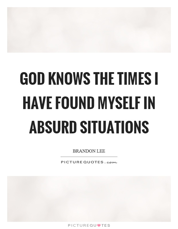 God knows the times I have found myself in absurd situations Picture Quote #1