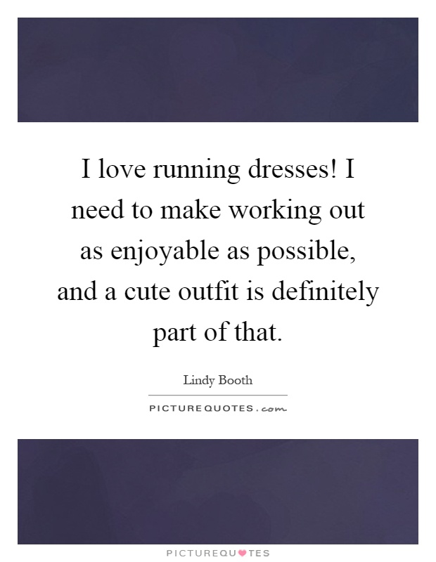 I love running dresses! I need to make working out as enjoyable as possible, and a cute outfit is definitely part of that Picture Quote #1