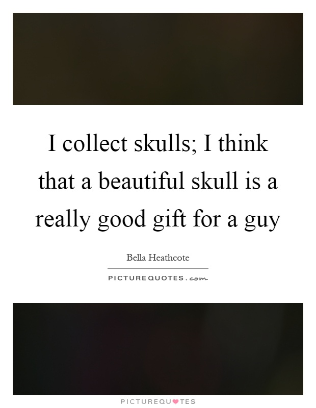 I collect skulls; I think that a beautiful skull is a really good gift for a guy Picture Quote #1
