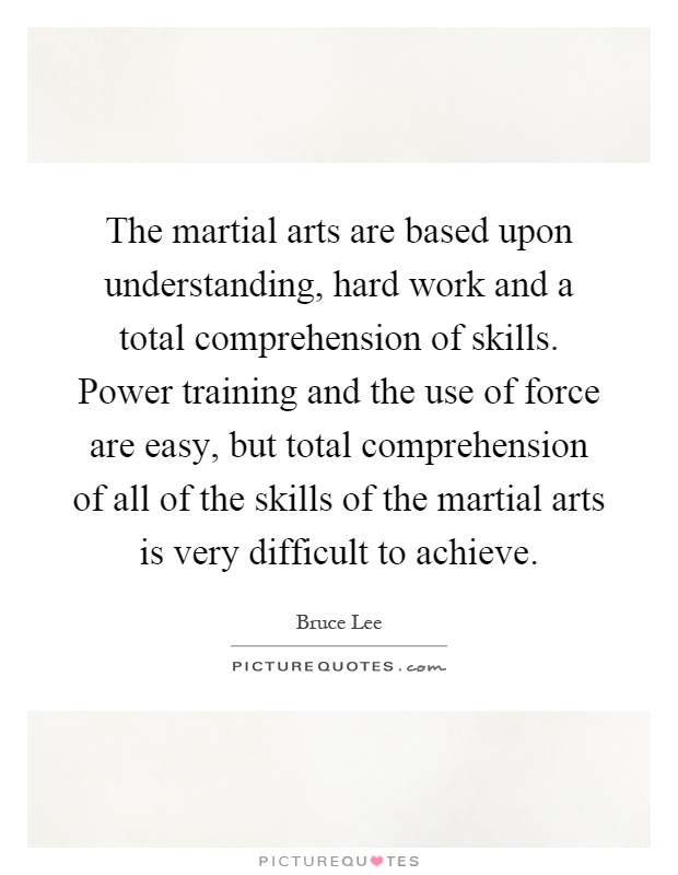 The martial arts are based upon understanding, hard work and a total comprehension of skills. Power training and the use of force are easy, but total comprehension of all of the skills of the martial arts is very difficult to achieve Picture Quote #1