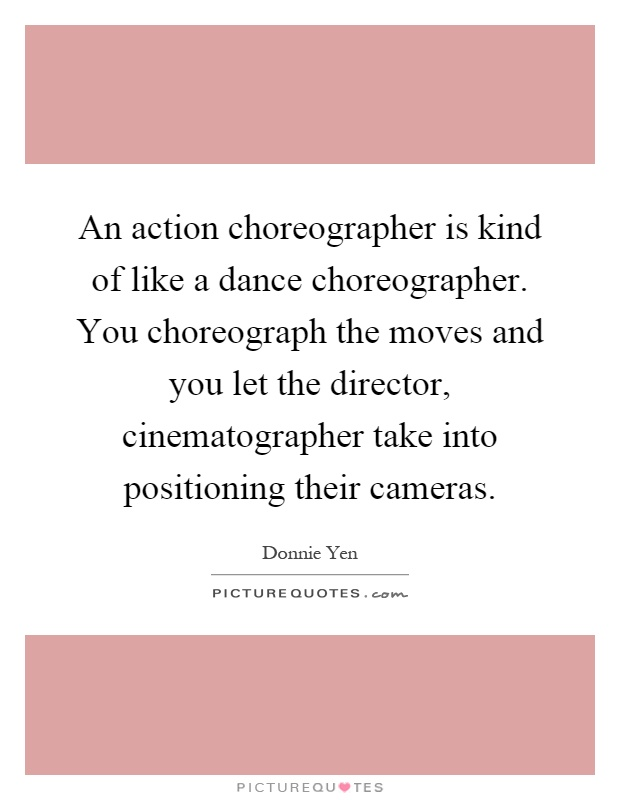An action choreographer is kind of like a dance choreographer. You choreograph the moves and you let the director, cinematographer take into positioning their cameras Picture Quote #1