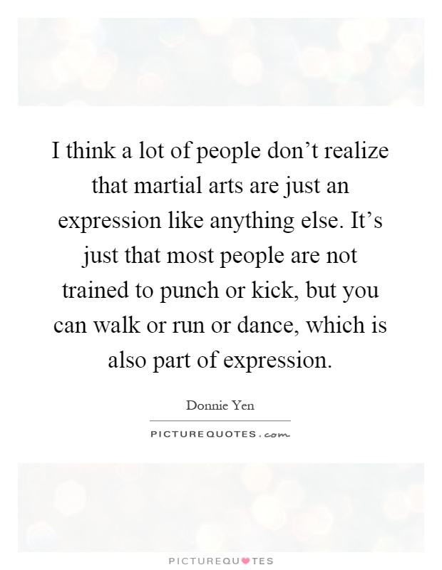 I think a lot of people don't realize that martial arts are just an expression like anything else. It's just that most people are not trained to punch or kick, but you can walk or run or dance, which is also part of expression Picture Quote #1