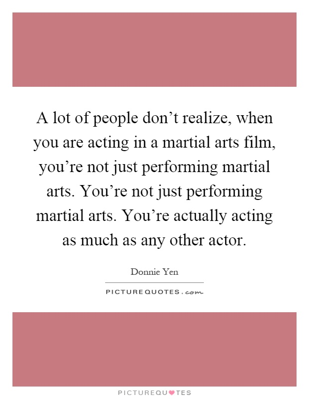A lot of people don't realize, when you are acting in a martial arts film, you're not just performing martial arts. You're not just performing martial arts. You're actually acting as much as any other actor Picture Quote #1