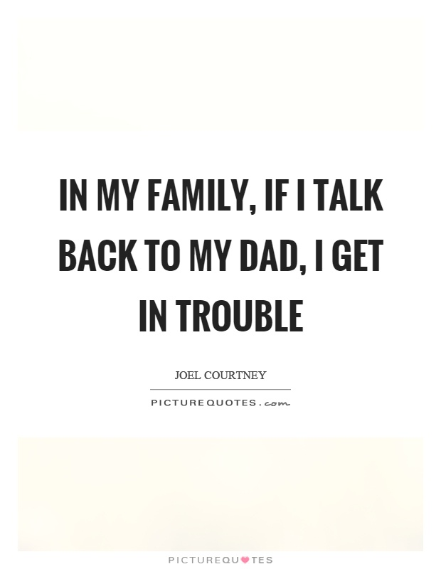 In my family, if I talk back to my dad, I get in trouble Picture Quote #1