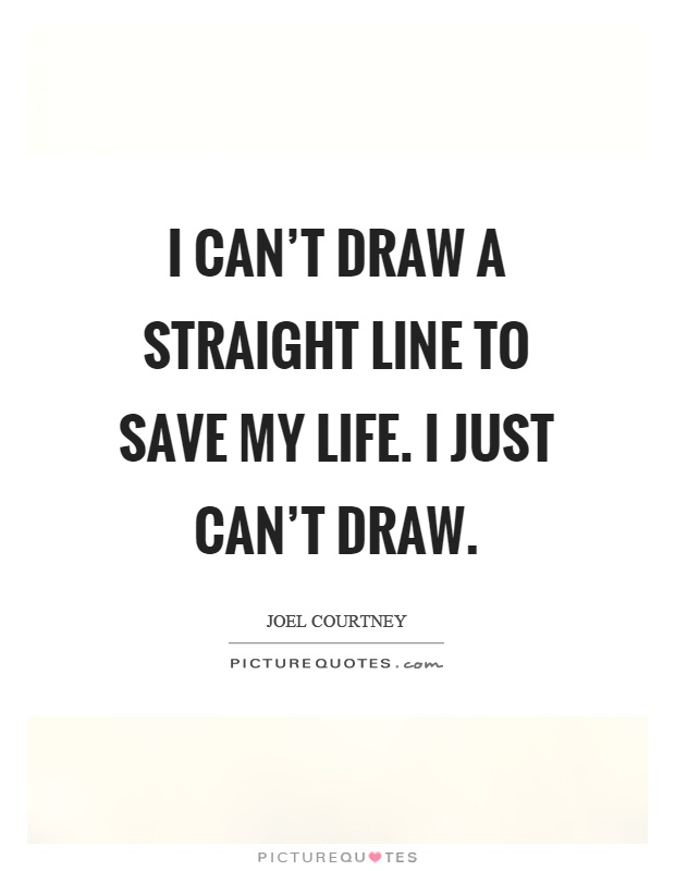 Drawing Smooth Lines Quotes : I can t draw a straight line to save my life just