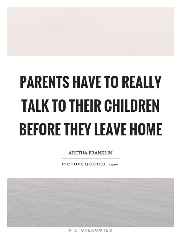 Parents have to really talk to their children before they leave home Picture Quote #1