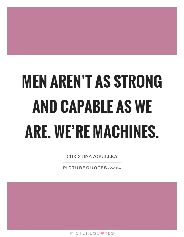 Men aren't as strong and capable as we are. We're machines Picture Quote #1