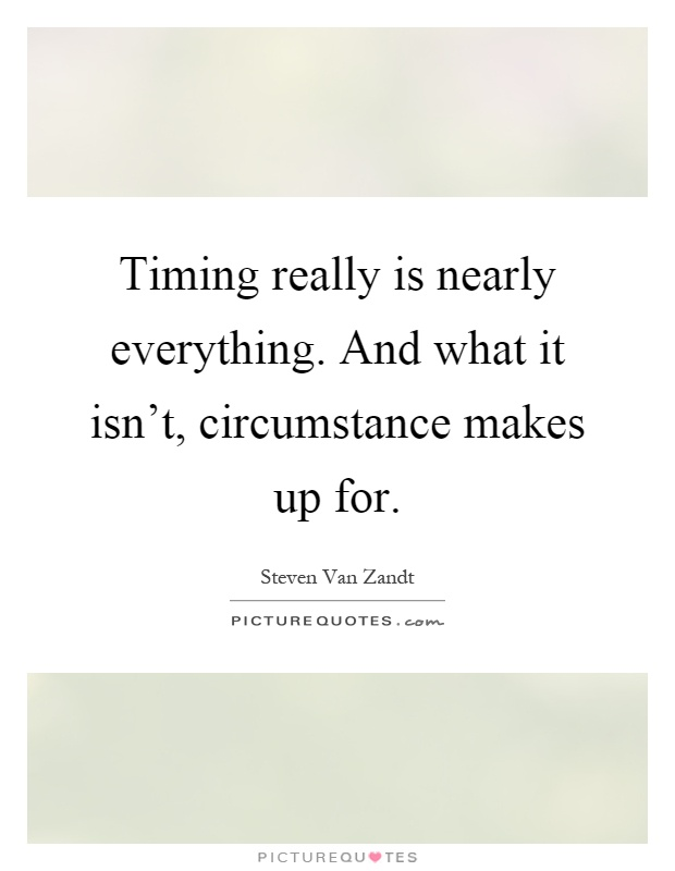Timing really is nearly everything. And what it isn't, circumstance makes up for Picture Quote #1