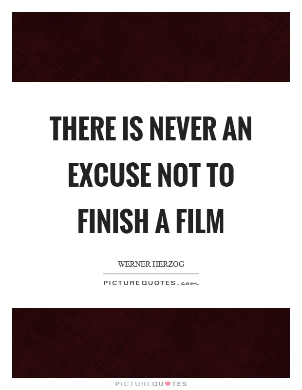 There is never an excuse not to finish a film Picture Quote #1