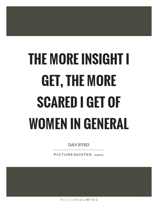 The more insight I get, the more scared I get of women in general Picture Quote #1