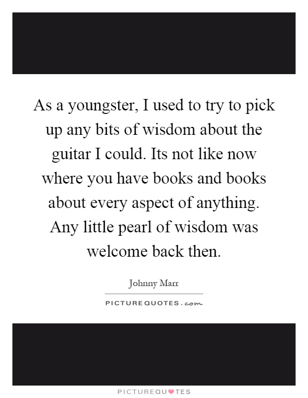 As a youngster, I used to try to pick up any bits of wisdom about the guitar I could. Its not like now where you have books and books about every aspect of anything. Any little pearl of wisdom was welcome back then Picture Quote #1