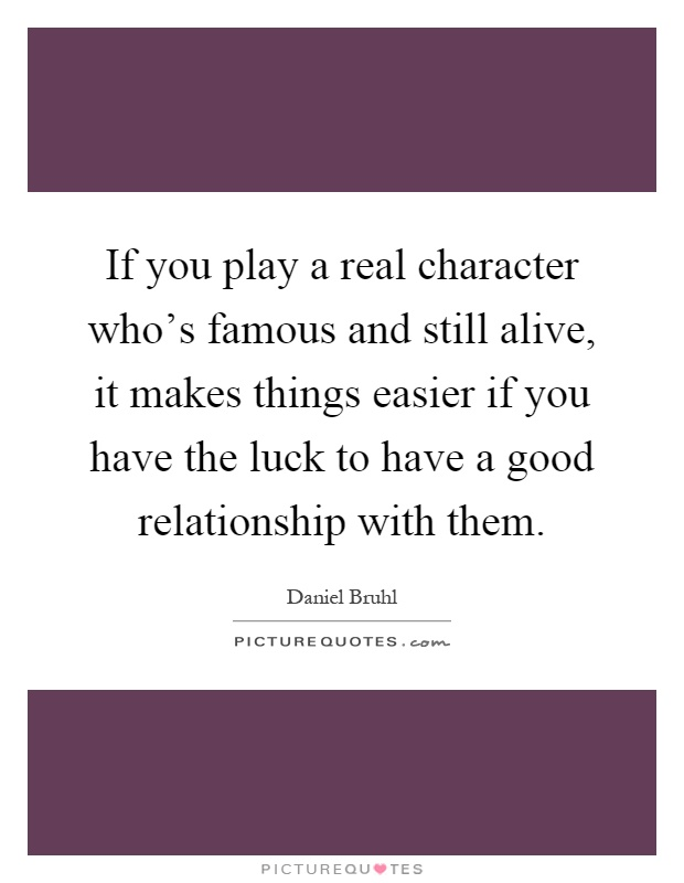If you play a real character who's famous and still alive, it makes things easier if you have the luck to have a good relationship with them Picture Quote #1