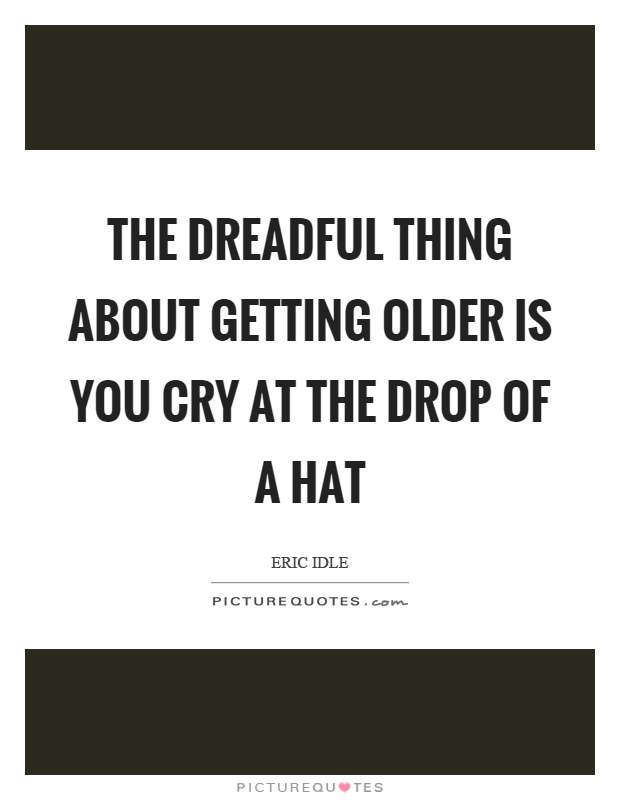 The dreadful thing about getting older is you cry at the drop of a hat Picture Quote #1