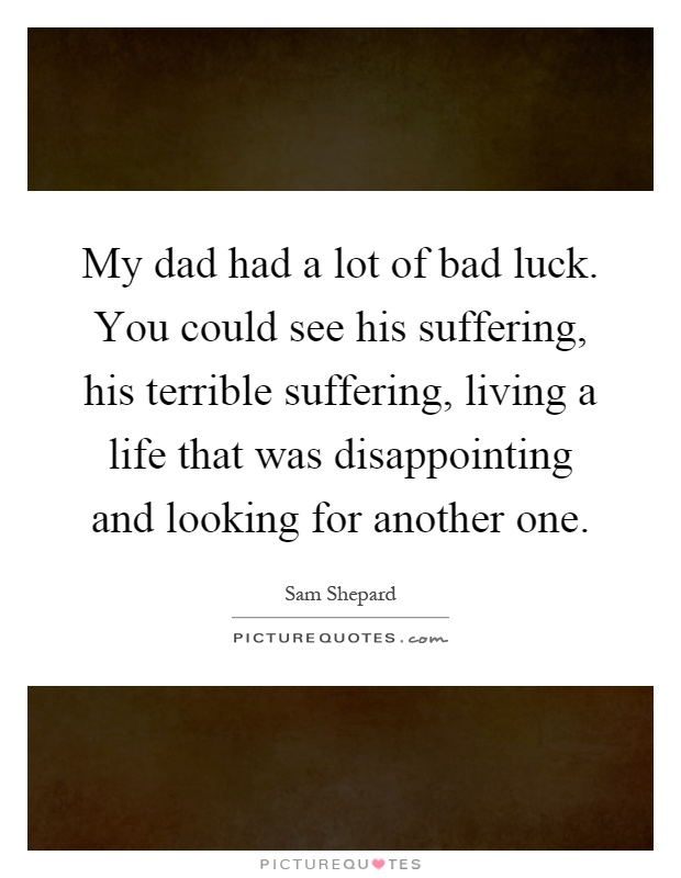 My dad had a lot of bad luck. You could see his suffering, his terrible suffering, living a life that was disappointing and looking for another one Picture Quote #1