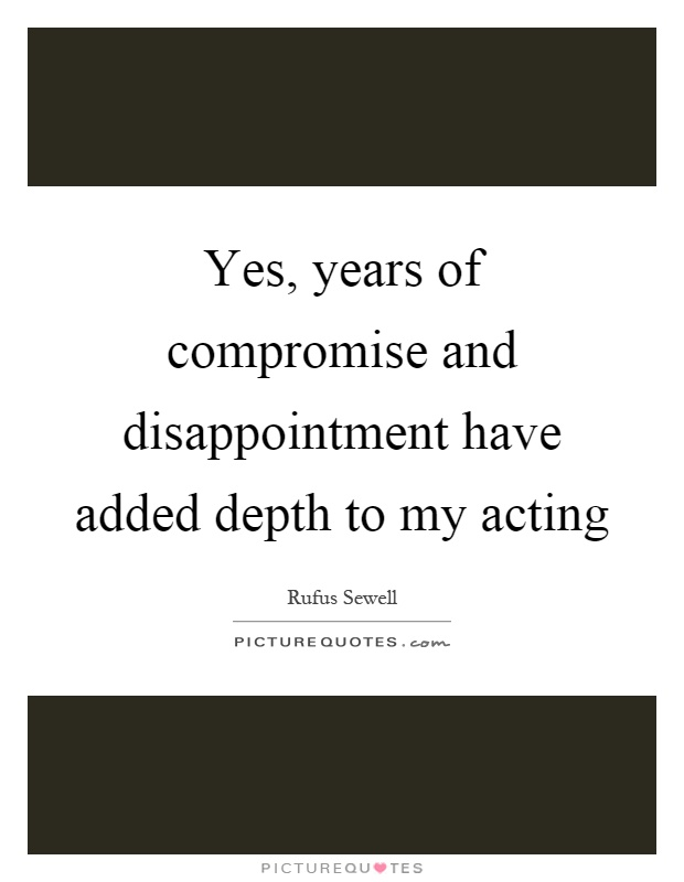 Yes, years of compromise and disappointment have added depth to my acting Picture Quote #1