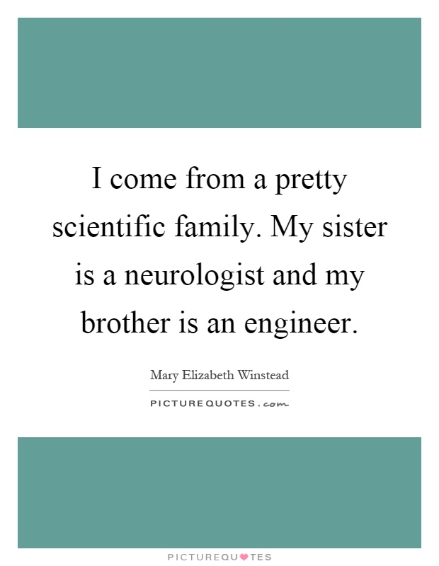 I come from a pretty scientific family. My sister is a neurologist and my brother is an engineer Picture Quote #1