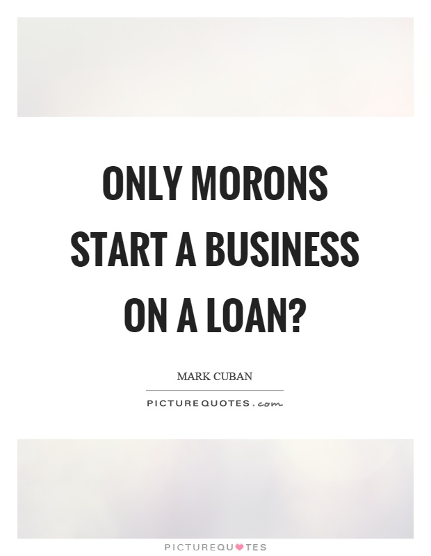 Only morons start a business on a loan? Picture Quote #1
