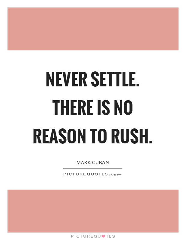 Never settle. There is no reason to rush Picture Quote #1