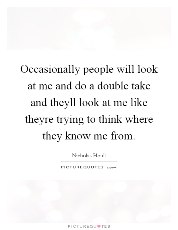 Occasionally people will look at me and do a double take and theyll look at me like theyre trying to think where they know me from Picture Quote #1