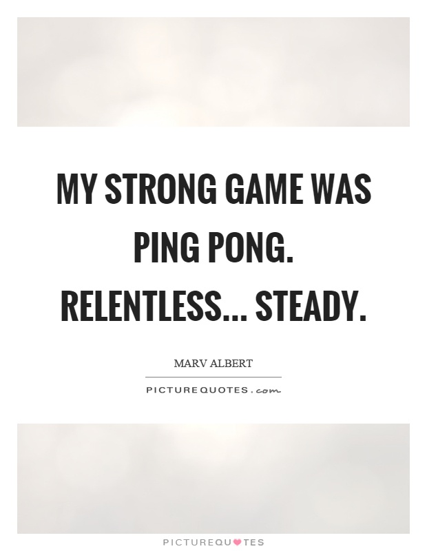 My strong game was ping pong. Relentless... steady Picture Quote #1