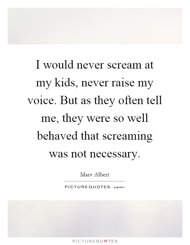 I would never scream at my kids, never raise my voice. But as they often tell me, they were so well behaved that screaming was not necessary Picture Quote #1