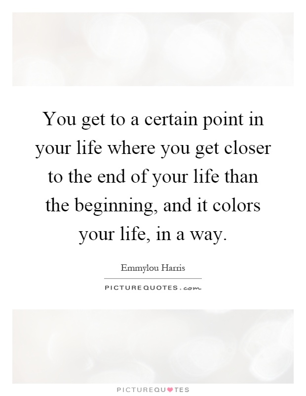 You get to a certain point in your life where you get closer to the end of your life than the beginning, and it colors your life, in a way Picture Quote #1