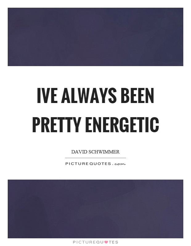 Ive always been pretty energetic Picture Quote #1