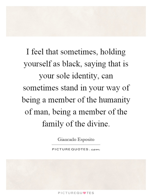 I feel that sometimes, holding yourself as black, saying that is your sole identity, can sometimes stand in your way of being a member of the humanity of man, being a member of the family of the divine Picture Quote #1