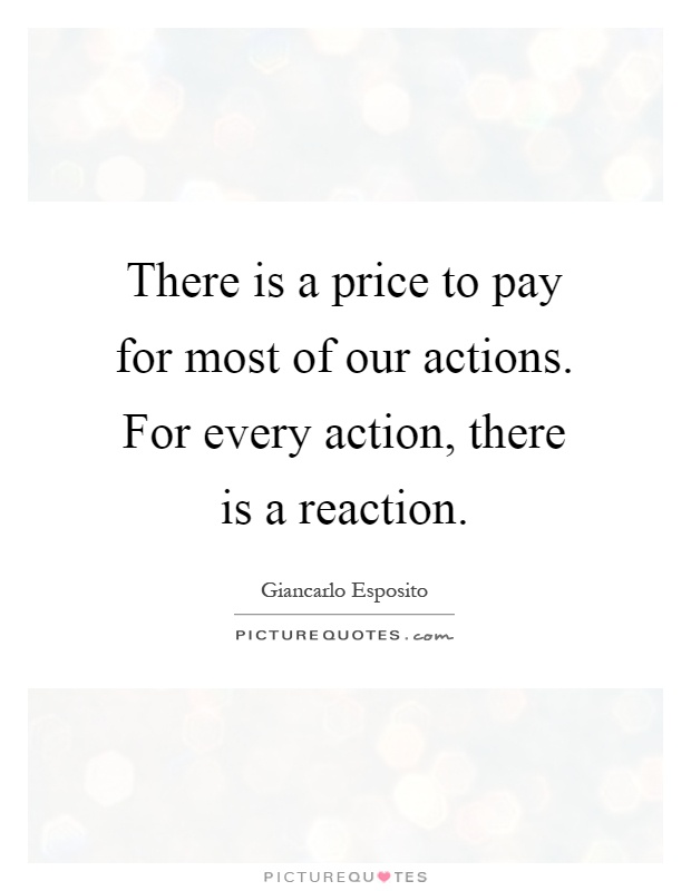 There is a price to pay for most of our actions. For every action, there is a reaction Picture Quote #1