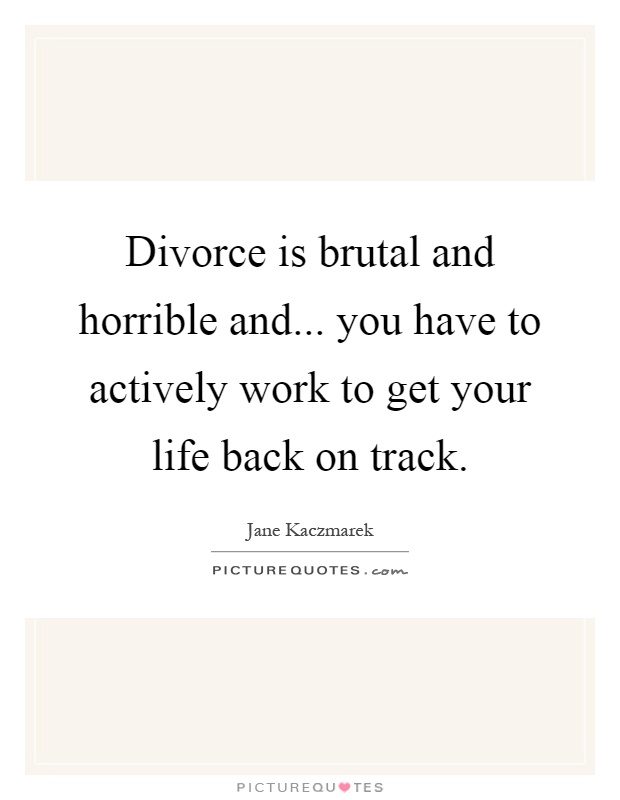 Divorce is brutal and horrible and... you have to actively work to get your life back on track Picture Quote #1