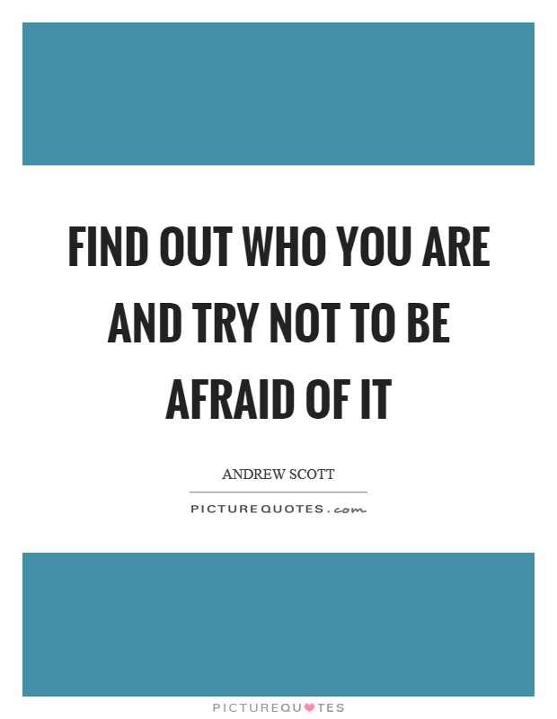 Find out who you are and try not to be afraid of it Picture Quote #1
